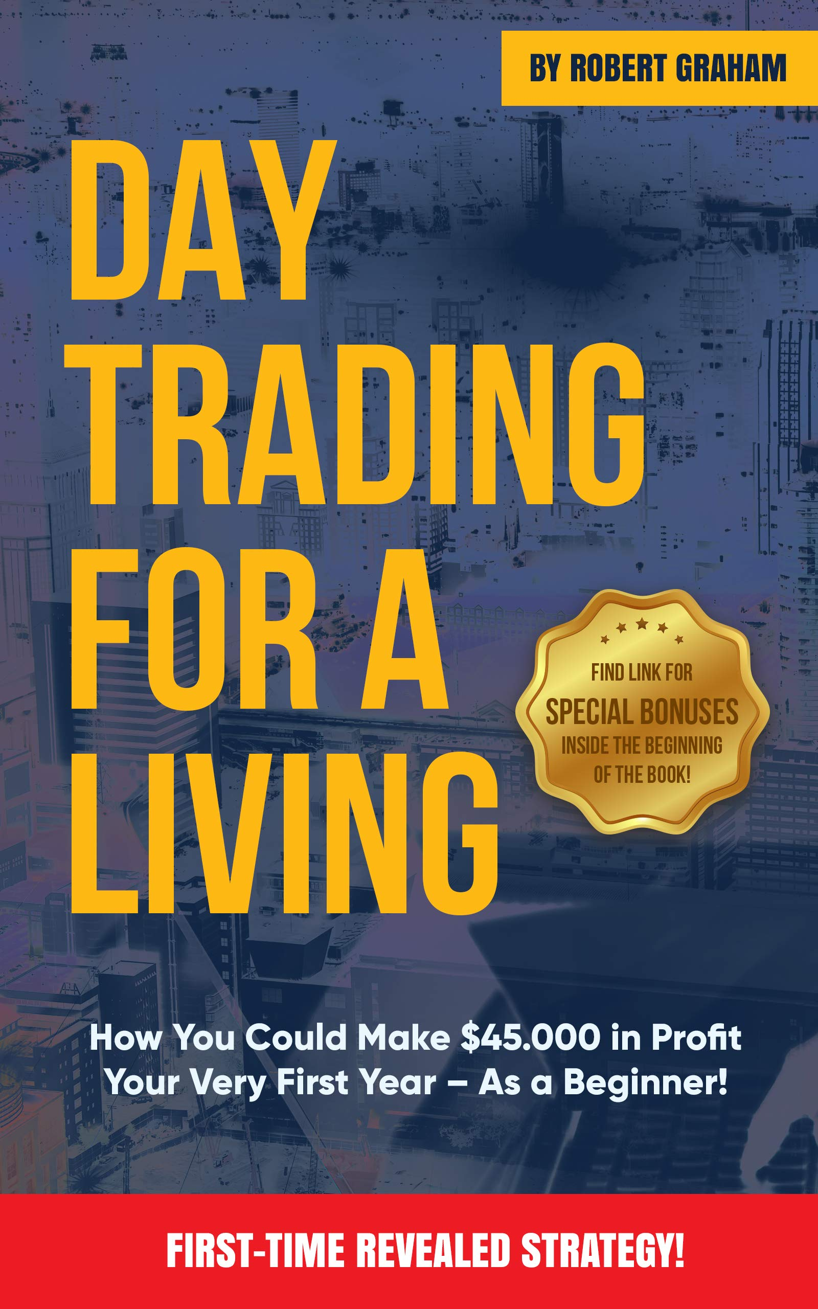 Day Trading For A Living  How You Could Make $45.000 In Profit Your Very First Year   As A Beginner   English Edition