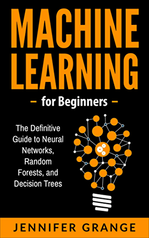 Machine Learning for Beginners: The Definitive Guide to Neural Networks; Random Forests; and Decision Trees