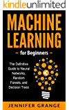 Machine Learning for Beginners: The Definitive Guide to Neural Networks, Random Forests, and Decision Trees