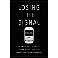 Losing the Signal: The Untold Story Behind the Extraordinary Rise and Spectacular Fall of BlackBerry (English Edition)
