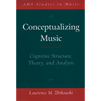 Conceptualizing Music: Cognitive Structure, Theory, and Analysis (AMS Studies in Music)