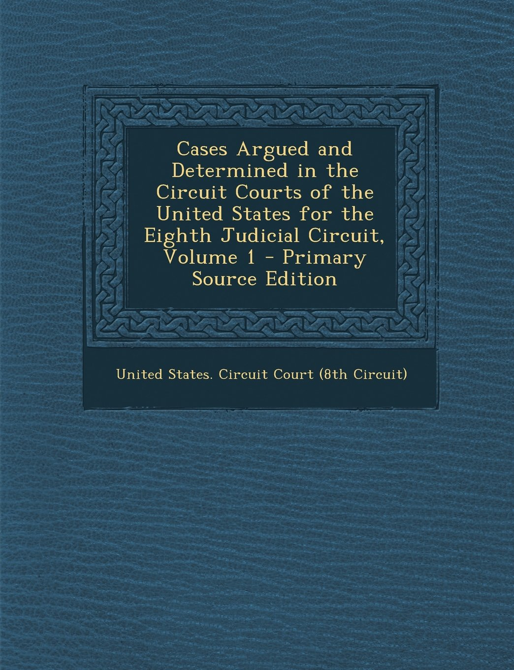 Download Cases Argued and Determined in the Circuit Courts of the United States for the Eighth Judicial Circuit, Volume 1 - Primary Source Edition PDF