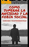 COMO SUPERAR LA ANSIEDAD Y LA FOBIA SOCIAL: COMO SER Y MANTENERSE FELIZ
