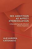 Sex Addiction as Affect Dysregulation: A Neurobiologically Informed Holistic Treatment (Norton Series on Interpersonal Neurobiology)