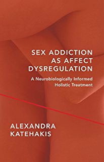 Sex Addiction as Affect Dysregulation: A Neurobiologically Informed Holistic Treatment (Norton Series on Interpersonal Neurobiology)