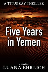 Five Years in Yemen: A Titus Ray Thriller Kindle Edition