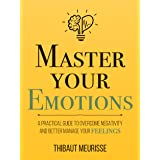 Master Your Emotions: A Practical Guide to Overcome Negativity and Better Manage Your Feelings (Mastery Series Book 1) (Engli