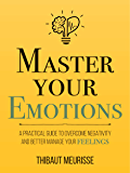 Master Your Emotions: A Practical Guide to Overcome Negativity and Better Manage Your Feelings (Mastery Series  Book 1) (English Edition)