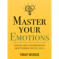 Master Your Emotions: A Practical Guide to Overcome Negativity and Better Manage Your Feelings (Mastery Series Book 1…