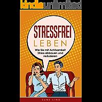Stressfrei leben: Wie Sie mit Achtsamkeit Stress abbauen und reduzieren