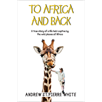 To Africa And Back: A True Story of a Life Held Captive by the Wild Places of Africa (Torn Trousers Book 2) (English Edition)