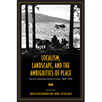Localism, Landscape, and the Ambiguities of Place: German-Speaking Central Europe, 1860-1930 (German and European Studies)