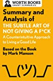 Summary and Analysis of The Subtle Art of Not Giving a F*ck: A Counterintuitive Approach to Living the Good Life: Based on the Book by Mark Manson (Smart Summaries)