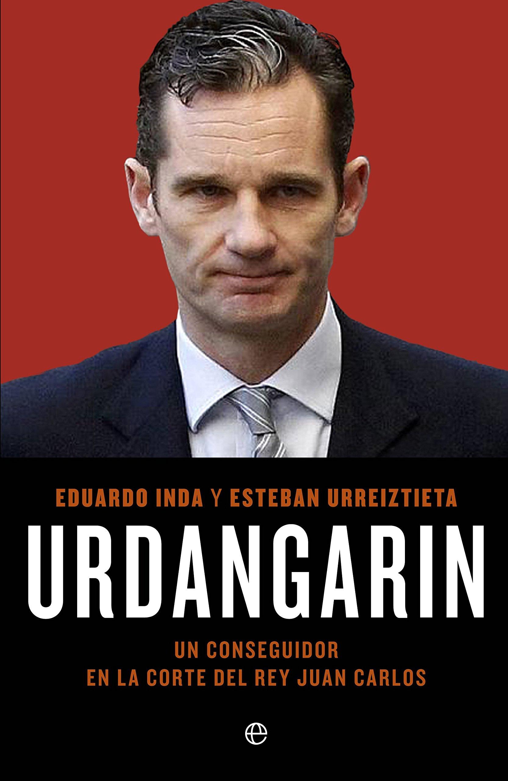 Urdangarín: Un conseguidor en la corte del rey Juan Carlos Actualidad: Amazon.es: Inda Arriaga, Eduardo, Urreiztieta Nuñez, Esteban: Libros