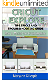 Cricut Explore Tips Tricks and Troubleshooting Guide: Cricut Design Space Help (How to Master Your Cricut Machine Book 3)
