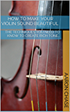 How To Make Your Violin Sound Beautiful - The Techniques You Need to Know to Create Rich Tone… (How to Play The Violin Book 1)