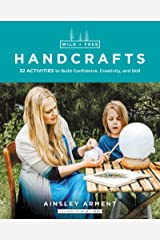 Wild and Free Handcrafts: 32 Activities to Build Confidence, Creativity, and Skill Kindle Edition