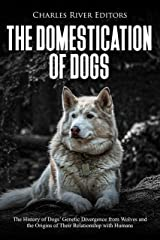 The Domestication of Dogs: The History of Dogs' Genetic Divergence from Wolves and the Origins of Their Relationship with Humans Kindle Edition