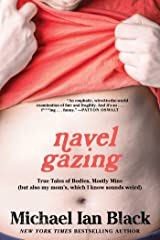 Navel Gazing: True Tales of Bodies, Mostly Mine (but also my mom's, which I know sounds weird) Kindle Edition