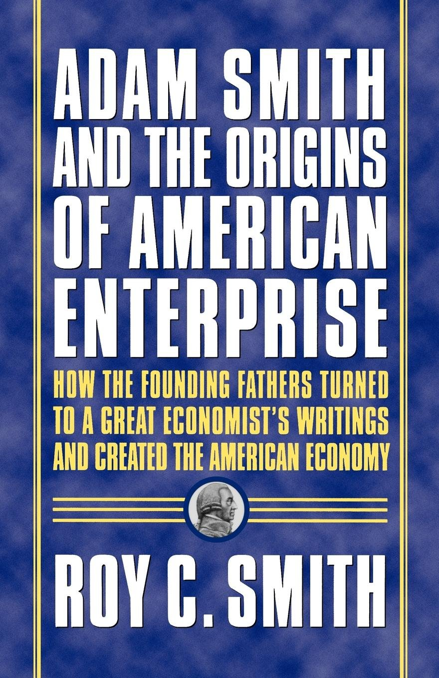 adam-smith-and-the-origins-of-american-enterprise-how-the-founding-fathers-turned-to-a-great-economist-s-writings-and-created-the-american-economy