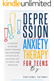 DEPRESSION AND ANXIETY THERAPY FOR TEENS: A Cognitive-Behavioral Therapy Program for Overcoming Psychological Blockages…