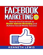Facebook Marketing: How to Use Facebook to Master Internet Marketing and Achieve Social Media Success