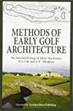 Methods of Early Golf Architecture: The Selected Writings of Alister MacKenzie, H.S. Colt, and A.W. Tillinghast: Volume 1