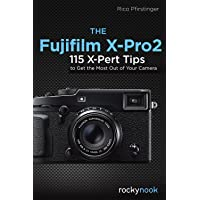 Fujifilm X-Pro2: 115 X-Pert Tips to Get the Most Out of Your Camera