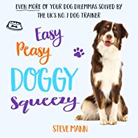 Easy Peasy Doggy Squeezy: The UK's Number One Trainer Solves More of Your Dog Dilemmas