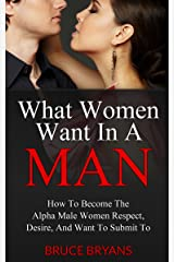 What Women Want In A Man: How to Become the Alpha Male Women Respect, Desire, and Want to Submit To Kindle Edition
