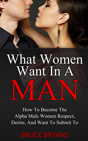 What Women Want In A Man: How to Become the Alpha Male Women Respect; Desire; and Want to Submit To
