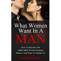 What Women Want In A Man: How to Become the Alpha Male Women Respect, Desire, and Want to Submit To (English Edition)