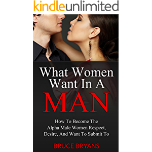 What Women Want In A Man: How to Become the Alpha Male Women Respect, Desire, and Want to Submit To