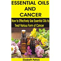 ESSENTIAL OILS AND CANCER: How to Effectively Use Essential Oils to Treat Various...