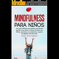 Mindfulness para niños: Una guía práctica para padres que desean ayudar a sus niños a cultivar la calma, ser felices, aumentar su autoestima y superar los desafíos del día a día.