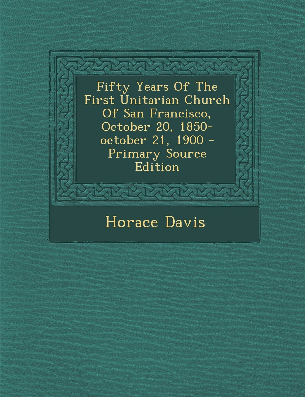 Fifty Years of the First Unitarian Church of San Francisco, October 20, 1850-October 21, 1900 - Primary Source Edition pdf epub