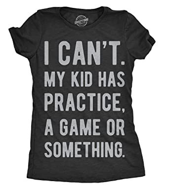 bacc15636 Womens I Cant My Kid Has Practice A Game Or Something Tshirt Funny Mothers  Day Tee