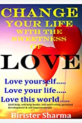 CHANGE YOUR LIFE WITH THE SWEETNESS OF LOVE!: Love yourself…..Love your life…..(Self help, self help books, self motivation, personal development, self improvement) Kindle Edition