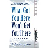 What Got You Here Won't Get You There Summarized for Busy People