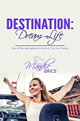 Destination: Dream Life: How to Plan and Implement Actions to Live Your Dreams Kindle Edition
