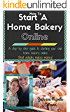 How To Start A Home Bakery Online: A step by step guide to starting your own home bakery online - that actually makes money