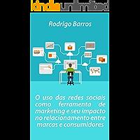 O uso das redes sociais como ferramenta de marketing e seu impacto no relacionamento entre marcas e consumidores