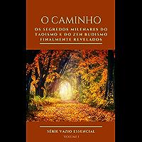 O CAMINHO: Os segredos milenares do Taoísmo e do ZEN Budismo finalmente revelados (Vazio Essencial Livro 1)