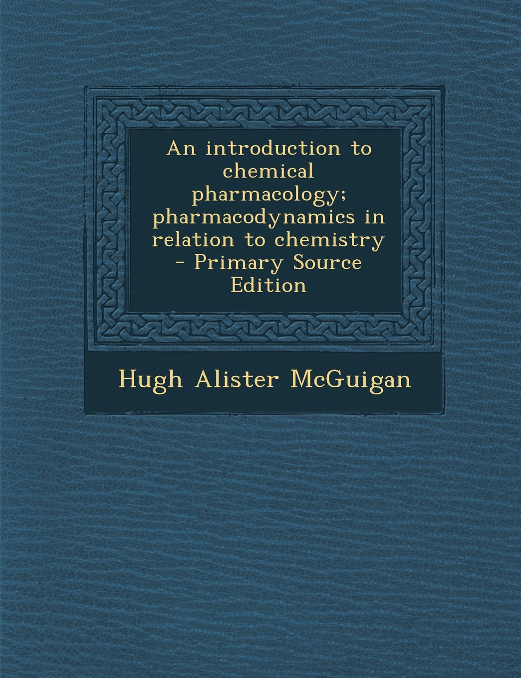 An introduction to chemical pharmacology; pharmacodynamics in relation to chemistry