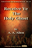 Receive Ye The Holy Ghost (Voices from the Healing Revival Book 25)