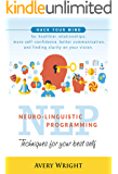 NLP : Neuro-Linguistic Programming: Techniques for Your Best Self: Hack Your Mind for Healthier Relationships, More Self-Confidence, Better Communication, ... Clarity in Your Vision. (English Edition)