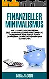 Finanzieller Minimalismus: Wie man mit einfachen Regeln Geld spart, schuldenfrei wird und dabei trotzdem auf seine Kosten kommt. Ein Ratgeber um Ihre finanziellen ... Minimalismus, Geld sparen, Finanzen)