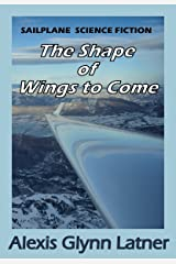 The Shape of Wings to Come: Sailplane Science Fiction Kindle Edition