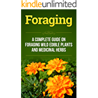 Foraging: A Complete Guide on Foraging Wild Edible Plants and Medicinal Herbs (foraging wild edible plants, homesteader Book 1)