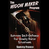 The Widow Maker Program: Extreme Self-Defense for Deadly Force Situations (The Widow Maker Program Series Book 1)